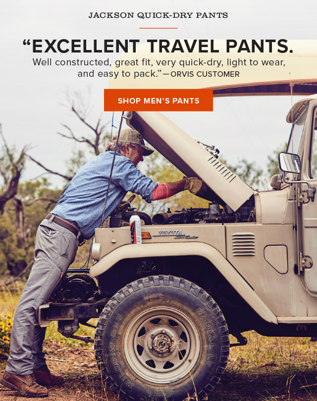 JACKSON QUICK-DRY PANTS  EXCELLENT TRAVEL PANTS. Well constructed, great fit, very quick-dry, light to wear, and easy to pack. —ORVIS CUSTOMER