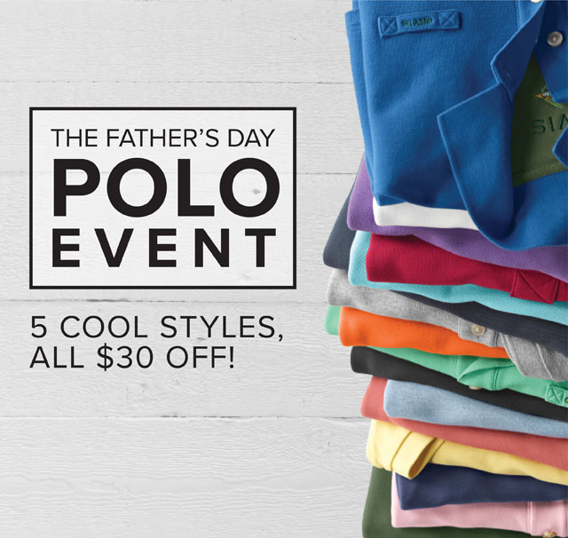 THE FATHER'S DAY POLO EVENT 5 COOL STYLES, ALL $30 OFF!