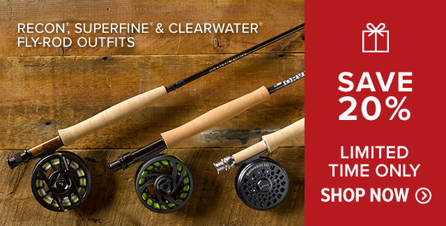 20% OFF SELECT FLY-ROD OUTFITS RECON®, SUPERFINE®, CLEARWATER® LIMITED TIME ONLY