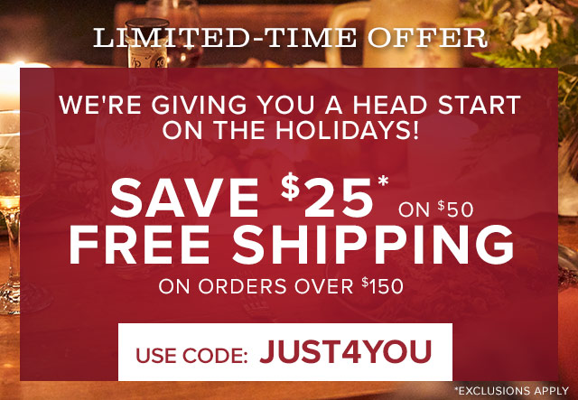 WE'RE GIVING YOU A HEAD START ON THE HOLIDAYS  SAVE $25 ON $50 +  FREE SHIPPING ON ORDERS OVER $150  Use CODE : JUST4YOU