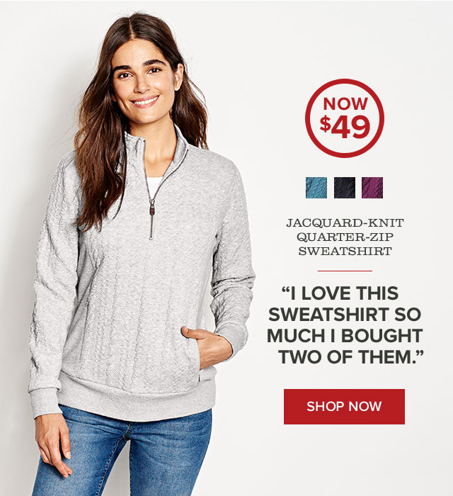 """JACQUARD-KNIT QUARTER-ZIP SWEATSHIRT  """"I love this sweatshirt so much I bought two of them."""" —ORVIS CUSTOMER  callout: NOW $49"""