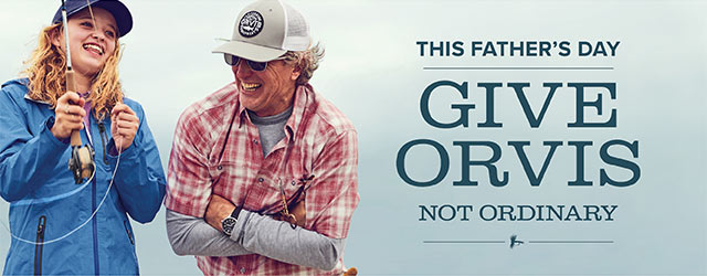 GIVE ORVIS, NOT ORDINARY This Father's Day, don't forget to thank one of the greatest guides of your life.